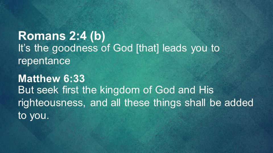 Romans 2:4 (b) It's the goodness of God [that] leads you to repentance